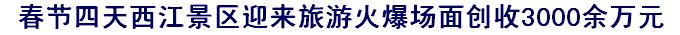 春节四天西江景区迎来旅游火爆场面创收3000余万元