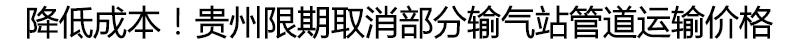 降低成本!贵州限期取消部分输气站管道运输价格