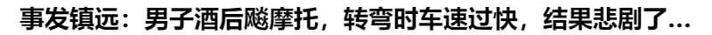 事發鎮遠(yuan)︰男子酒後 摩托(tuo),轉彎時車速(su)過快,結果悲(bei)劇了……