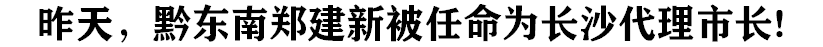 昨天(tian),黔東南xian)=ㄐ鹵bei)任命(ming)為(wei)長沙代理市長!