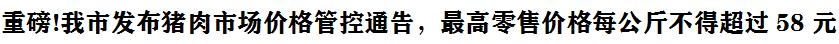 重磅!我市發(fa)布豬肉(rou)市場價(jia)格管(guan)控通告,最高(gao)零售(shou)價(jia)格每公斤不得超過58元