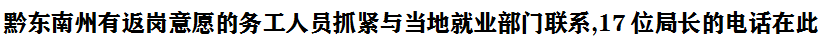 黔(qian)東南xian)縈you)返崗意願(yuan)的務工人(ren)員抓緊與當(dang)地就(jiu)業部門聯系,17位(wei)局長的電話在此