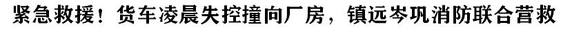 緊急(ji)救援!貨車凌(ling)晨(chen)失控撞向廠房,鎮遠岑鞏(gong)消防聯合(he)營救