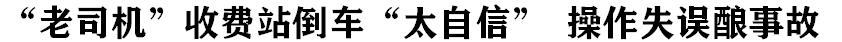 """""""老司機(ji)""""收費站倒車""""太自信"""" 操作失(shi)誤(wu)釀事故"""