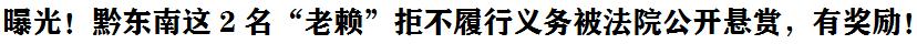 """曝光(guang)!黔東南這2名(ming)""""老賴""""拒不履行義務被huan)fa)院公開懸(xuan)賞(shang),有獎勵!"""