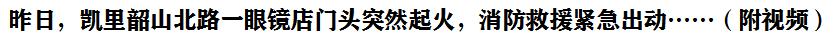 昨(zuo)天下(xia)午,凱(kai)里韶山(shan)北路一眼(yan)鏡店門頭(tou)突然起火,消防(fang)救援緊急(ji)出動……(附視頻)