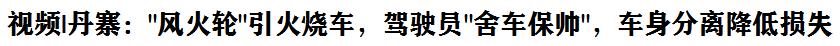"""視頻 丹(dan)寨︰""""風(feng)火(huo)輪""""引火(huo)燒車(che),駕駛員""""舍(she)車(che)保帥"""",車(che)身(shen)分離降(jiang)低損失"""