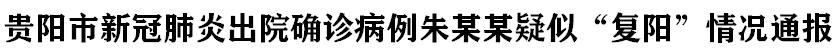 """貴陽市新冠肺炎(yan)出院確(que)診(zhen)病例(li)朱(zhu)某(mou)某(mou)疑(yi)似""""復(fu)陽""""情況(kuang)通報"""